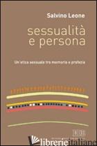 SESSUALITA' E PERSONA. UN'ETICA SESSUALE TRA MEMORIA E PROFEZIA - LEONE SALVINO
