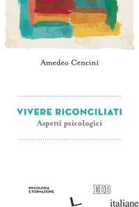 VIVERE RICONCILIATI. ASPETTI PSICOLOGICI - CENCINI AMEDEO