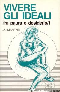 VIVERE GLI IDEALI: FRA PAURA E DESIDERIO. VOL. 1 - MANENTI ALESSANDRO