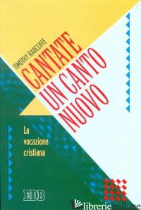 CANTATE UN CANTO NUOVO. LA VOCAZIONE CRISTIANA - RADCLIFFE TIMOTHY