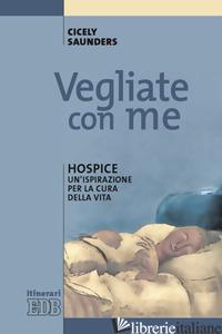 VEGLIATE CON ME. HOSPICE: UN'ISPIRAZIONE PER LA CURA DELLA VITA - SAUNDERS CICELY