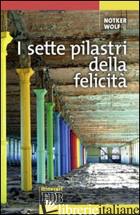 SETTE PILASTRI DELLA FELICITA' (I) - WOLF NOTKER; FILIPPI A. (CUR.)