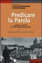 PREDICARE LA PAROLA. OMELIE E SCRITTI DI DON PRIMO MAZZOLARI - GUGLIELMONI L. (CUR.); NEGRI F. (CUR.)