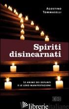 SPIRITI DISINCARNATI. LE ANIME DEI DEFUNTI E LE LORO MANIFESTAZIONI - TOMMASELLI AGOSTINO