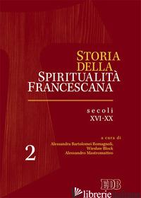 STORIA DELLA SPIRITUALITA' FRANCESCANA. VOL. 2: SECOLI XVI-XX - BARTOLOMEI ROMAGNOLI A. (CUR.); BLOCK W. (CUR.); MASTROMATTEO A. (CUR.)