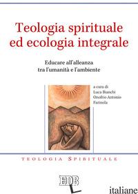 TEOLOGIA SPIRITUALE ED ECOLOGIA INTEGRALE. EDUCARE ALL'ALLEANZA TRA L'UMANITA' E - BIANCHI L. (CUR.); FARINOLA O. A. (CUR.)