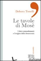 TAVOLE DI MOSE'. I DIECI COMANDAMENTI E L'ORIGINE DELLA DEMOCRAZIA (LE) - TONELLI DEBORA