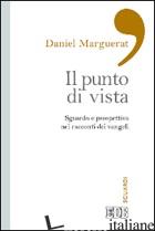 PUNTO DI VISTA. SGUARDO E PROSPETTIVA NEI RACCONTI DEI VANGELI (IL) - MARGUERAT DANIEL