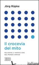 CROCEVIA DEL MITO. RELIGIONE E NARRAZIONE NEL MONDO ANTICO (IL) - RUPKE JORG