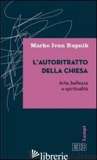 AUTORITRATTO DELLA CHIESA. ARTE, BELLEZZA E SPIRITUALITA' (L') - RUPNIK MARKO I.