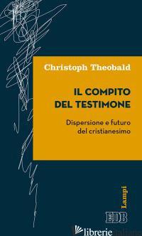 COMPITO DEL TESTIMONE. DISPERSIONE E FUTURO DEL CRISTIANESIMO (IL) - THEOBALD CHRISTOPH