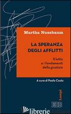 SPERANZA DEGLI AFFLITTI. IL LUTTO E I FONDAMENTI DELLA GIUSTIZIA (LA) - NUSSBAUM MARTHA C.; COSTA P. (CUR.)