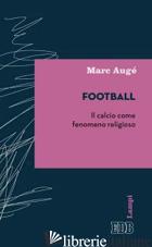 FOOTBALL. IL CALCIO COME FENOMENO RELIGIOSO - AUGE' MARC