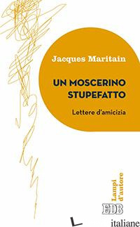 MOSCERINO STUPEFATTO. LETTERE D'AMICIZIA (UN) - MARITAIN JACQUES