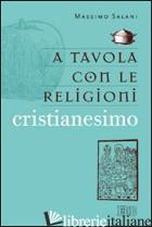 A TAVOLA CON LE RELIGIONI. CRISTIANESIMO - SALANI MASSIMO