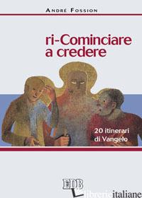 RI-COMINCIARE A CREDERE. 20 ITINERARI DI VANGELO - FOSSION ANDRE'
