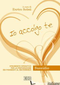 IO ACCOLGO TE. STRUMENTO OPERATIVO PER LA PREPARAZIONE DEI FIDANZATI AL MATRIMON - SOLMI E. (CUR.)