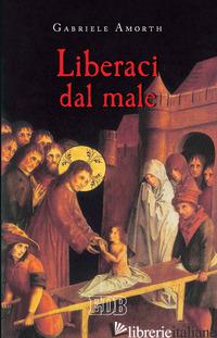 LIBERACI DAL MALE. PREGHIERE DI LIBERAZIONE E GUARIGIONE - AMORTH G. (CUR.)