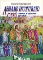 ABBIAMO INCONTRATO GESU'. ITINERARI DI CATECHESI PER ADULTI - UFFICIO CATECHISTICO DIOCESANO DI VERONA. EQUIPE PER LA CATECHESI DEGLI ADULTI (