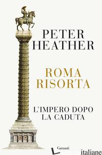 ROMA RISORTA. L'IMPERO DOPO LA CADUTA - HEATHER PETER