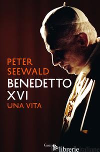 BENEDETTO XVI. UNA VITA - SEEWALD PETER