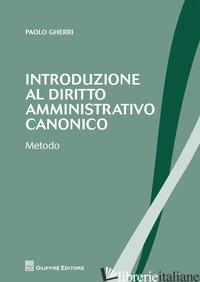 INTRODUZIONE AL DIRITTO AMMINISTRATIVO CANONICO. METODO - GHERRI PAOLO
