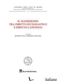 MATRIMONIO TRA DIRITTO ECCLESIASTICO E DIRITTO CANONICO (IL) - TOSCANO M. (CUR.); LUGLI M. (CUR.)