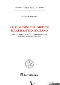 ALLE ORIGINI DEL DIRITTO ECCLESIASTICO ITALIANO. PROLUSIONI E MANUALI TRA ISTANZ - TIRA ALESSANDRO
