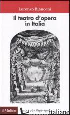 TEATRO D'OPERA IN ITALIA. GEOGRAFIA, CARATTERI, STORIA (IL) - BIANCONI LORENZO