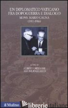 DIPLOMATICO VATICANO FRA POLITICA E DIALOGO. MONS. MARIO CAGNA (1991-1986) (UN) - MELLONI A. (CUR.); GUASCO M. (CUR.)