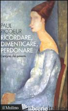 RICORDARE, DIMENTICARE, PERDONARE. L'ENIGMA DEL PASSATO - RICOEUR PAUL