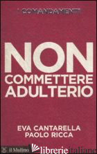 COMANDAMENTI. NON COMMETTERE ADULTERIO (I) - CANTARELLA EVA; RICCA PAOLO