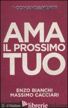 COMANDAMENTI. AMA IL PROSSIMO TUO (I) - BIANCHI ENZO; CACCIARI MASSIMO