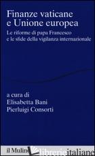 FINANZE VATICANE E UNIONE EUROPEA. LE RIFORME DI PAPA FRANCESCO E LE SFIDE DELLA - BANI E. (CUR.); CONSORTI P. (CUR.)
