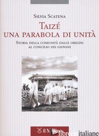 TAIZE', UNA PARABOLA DI UNITA'. STORIA DELLA COMUNITA' DALLE ORIGINI AL CONCILIO - SCATENA SILVIA
