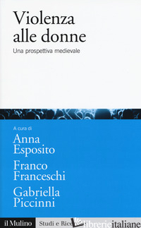 VIOLENZA ALLE DONNE. UNA PROSPETTIVA MEDIEVALE - ESPOSITO A. (CUR.); FRANCESCHI F. (CUR.); PICCINNI G. (CUR.)