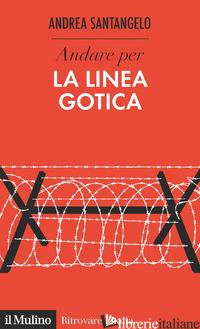 ANDARE PER LA LINEA GOTICA - SANTANGELO ANDREA
