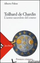 TEILHARD DE CHARDIN. L'UOMO SACERDOTE DEL COSMO - PALESE ALBERTO