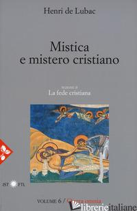 OPERA OMNIA. NUOVA EDIZ.. VOL. 6: MISTICA E MISTERO CRISTIANO. LA FEDE CRISTIANA - LUBAC HENRI DE