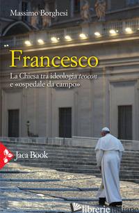 FRANCESCO. LA CHIESA TRA IDEOLOGIA TEOCON E «OSPEDALE DA CAMPO» - BORGHESI MASSIMO