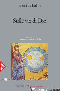 OPERA OMNIA. VOL. 1: SULLE VIE DI DIO. L'UOMO DAVANTI A DIO - LUBAC HENRI DE