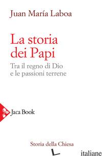 STORIA DEI PAPI. TRA IL REGNO DI DIO E LE PASSIONI TERRENE (LA) - LABOA JUAN MARIA