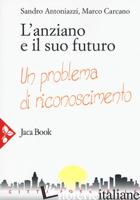 ANZIANO E IL SUO FUTURO. UN PROBLEMA DI RICONOSCIMENTO (L') - ANTONIAZZI SANDRO; CARCANO MARCO