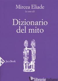 DIZIONARIO DEL MITO - ELIADE M. (CUR.)