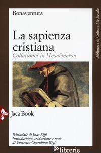 SAPIENZA CRISTIANA. COLLATIONES IN HEXAEMERON (LA) - BONAVENTURA (SAN); BIGI V. C. (CUR.)