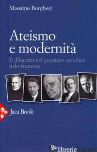 ATEISMO E MODERNITA'. IL DIBATTITO NEL PENSIERO CATTOLICO ITALO-FRANCESE - BORGHESI MASSIMO