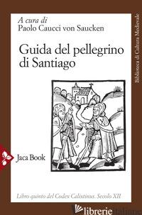 GUIDA DEL PELLEGRINO DI SANTIAGO. CODEX CALIXTINUS - CAUCCI VON SAUCKEN P. G. (CUR.)