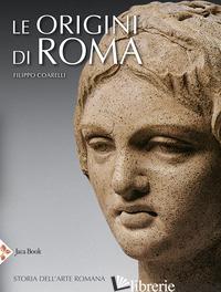 ORIGINI DI ROMA. STORIA DELL'ARTE ROMANA. EDIZ. ILLUSTRATA (LE) - COARELLI FILIPPO