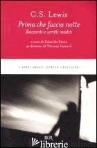 PRIMA CHE FACCIA NOTTE. RACCONTI E SCRITTI INEDITI - LEWIS CLIVE S.; RIALTI E. (CUR.)
