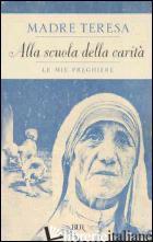 ALLA SCUOLA DELLA CARITA'. LE MIE PREGHIERE - TERESA DI CALCUTTA (SANTA); DEVANANDA SCOLOZZI A. (CUR.); MACHIN A. (CUR.)